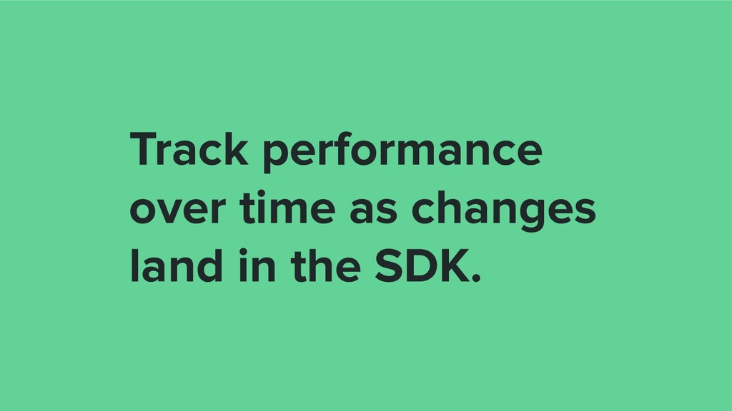 Track performance over time as changes land in ...