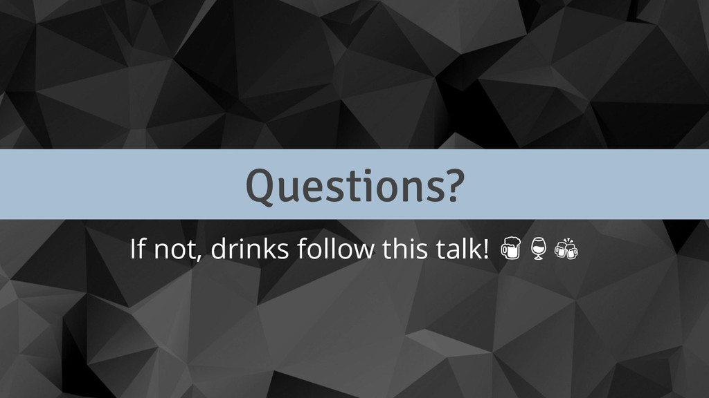 Questions? If not, drinks follow this talk!