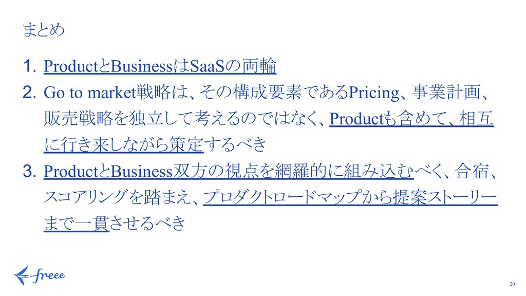 20 まとめ 1. ProductとBusinessはSaaSの両輪 2. Go to mar...