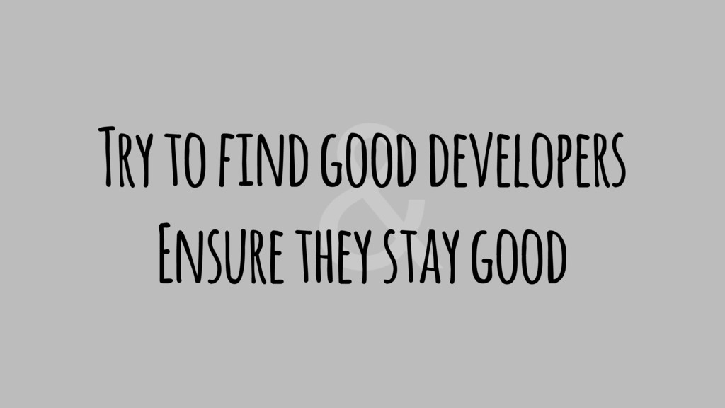 Try to find good developers Ensure they stay go...