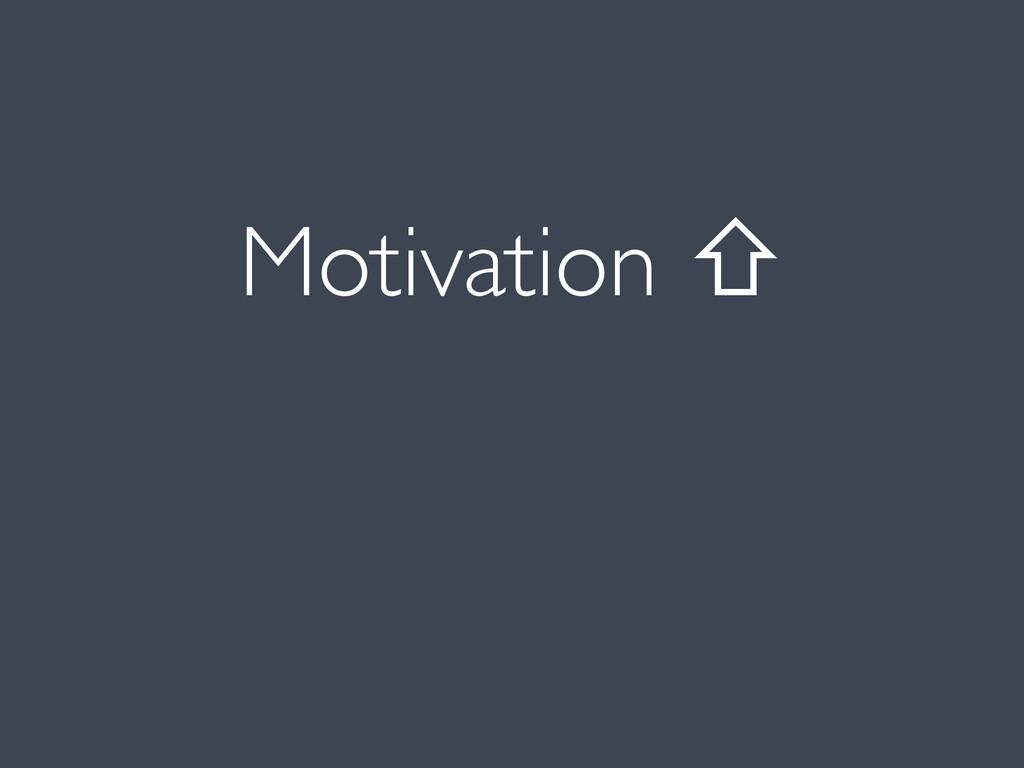 Motivation ⇧