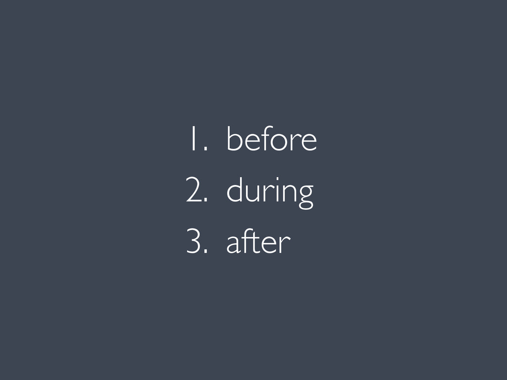 1. before 2. during 3. after