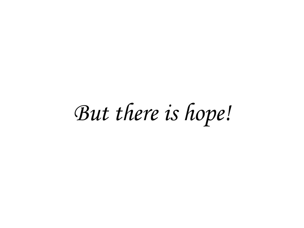 But there is hope!