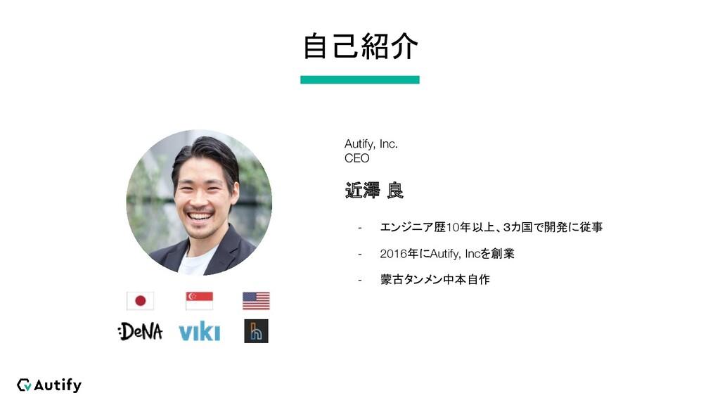 自己紹介 Autify, Inc. CEO 近澤 良 - エンジニア歴10年以上、3カ国で開発...