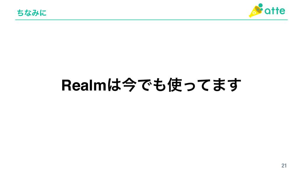 ͪͳΈʹ 21 RealmࠓͰͬͯ·͢