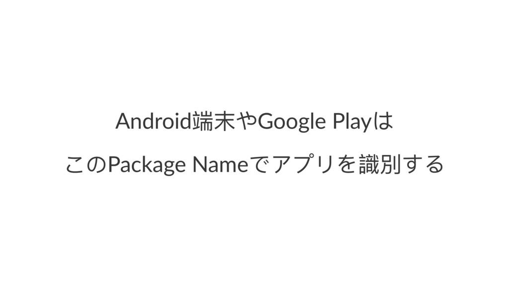 Androidᒒ๛ΚGoogle Play΅ ͩ΄Package NameͽίϤϷΨ挷㳨ͯΡ