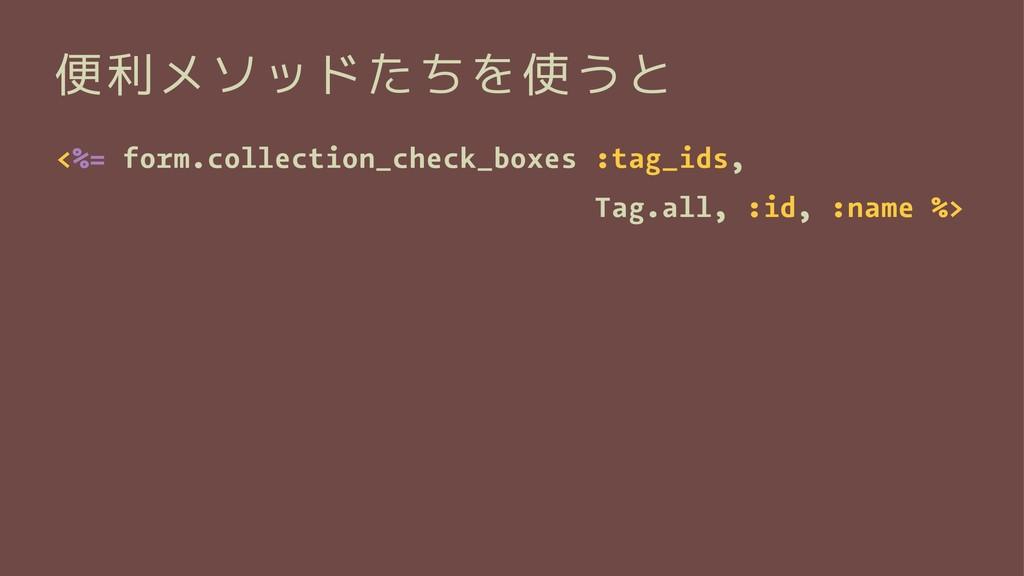 便利メソッドたちを使うと <%= form.collection_check_boxes :t...