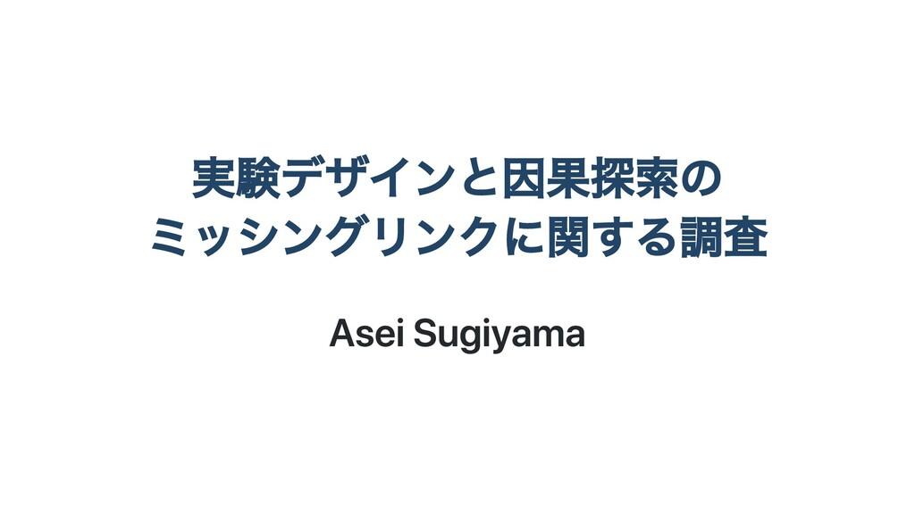 実験デザインと因果探索の ミッシングリンクに関する調査 Asei Sugiyama