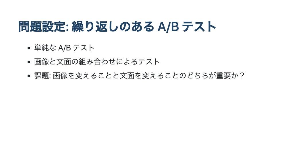 問題設定: 繰り返しのある A/B テスト 単純な A/B テスト 画像と⽂⾯の組み合わせによ...