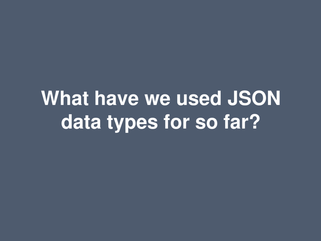 What have we used JSON data types for so far?