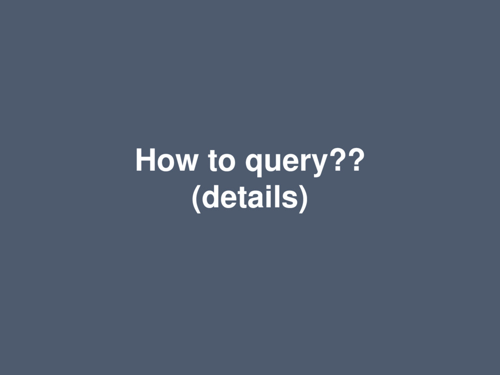 How to query?? (details)