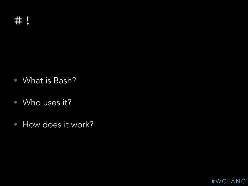 # ! • What is Bash? • Who uses it? • How does i...