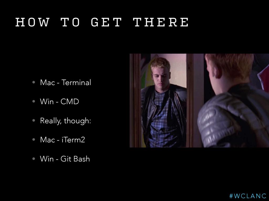 H O W T O G E T T H E R E • Mac - Terminal • Wi...