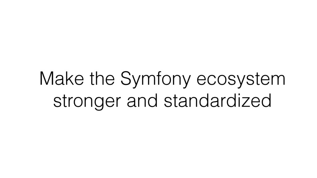 Make the Symfony ecosystem stronger and standar...
