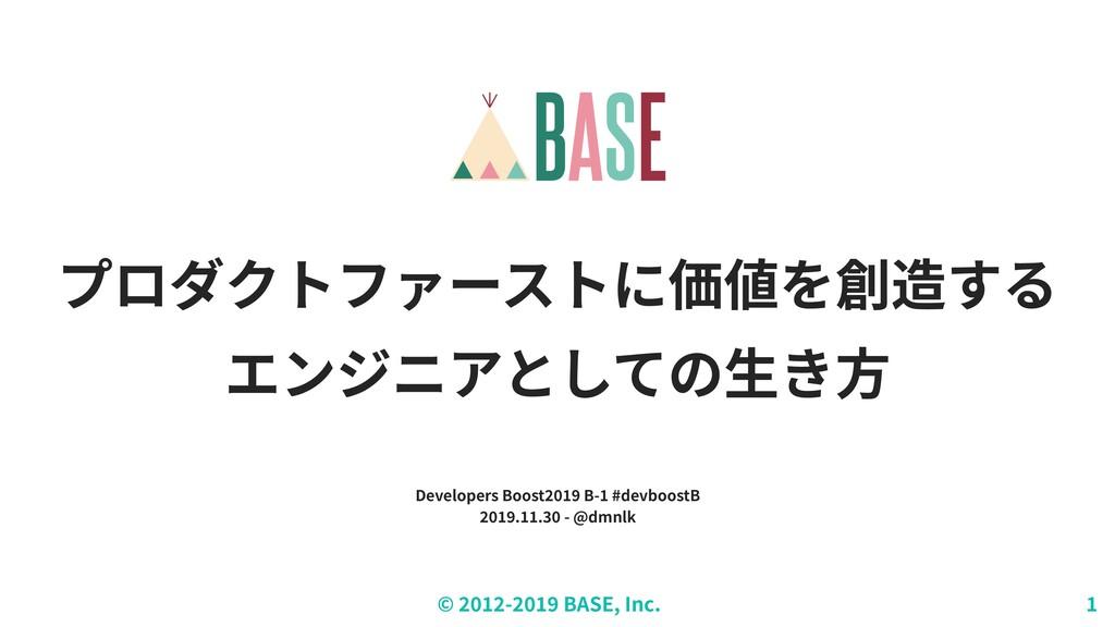 © - BASE, Inc. プロダクトファーストに価値を創造する エンジニアとしての⽣き⽅ ...