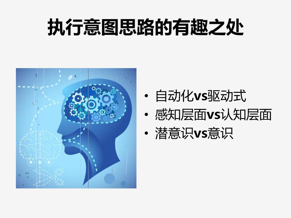 执行意图思路的有趣之处 • 自动化vs驱动式 • 感知层面vs认知层面 • 潜意识vs意识