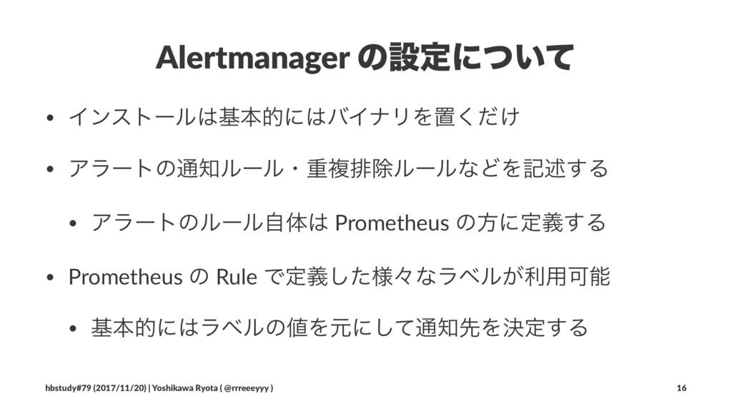 Alertmanager ͷઃఆʹ͍ͭͯ • ΠϯετʔϧجຊతʹόΠφϦΛஔ͚ͩ͘ • ...