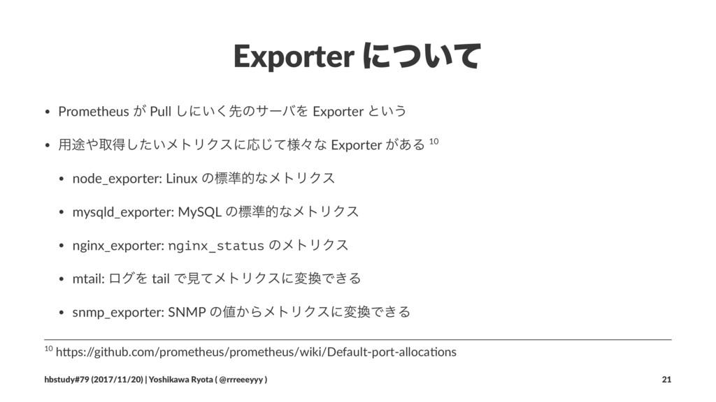 Exporter ʹ͍ͭͯ • Prometheus ͕ Pull ͠ʹ͍͘ઌͷαʔόΛ Ex...