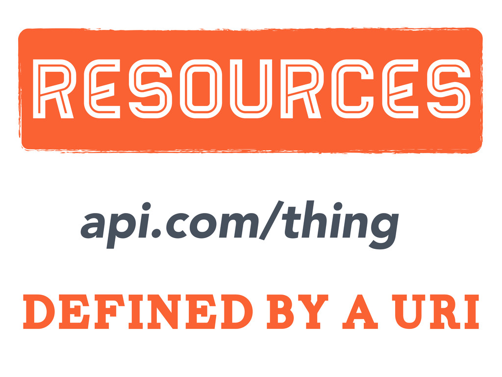 defined by a uri Resources api.com/thing