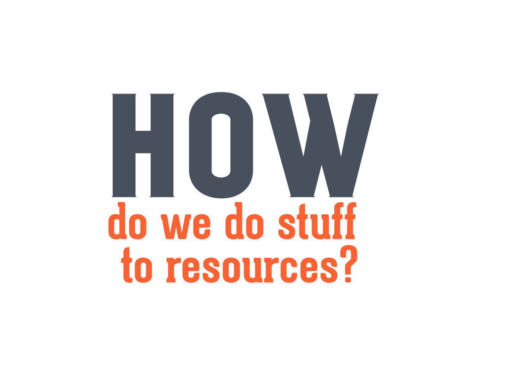 HOW to resources? do we do stuff