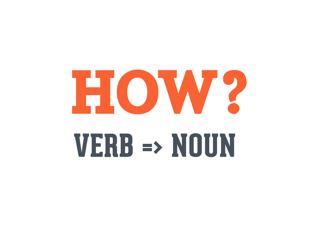 HOW? VERB => NOUN