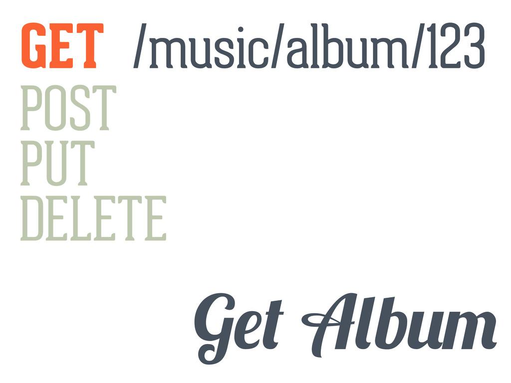 GET POST PUT DELETE G b /music/album/123