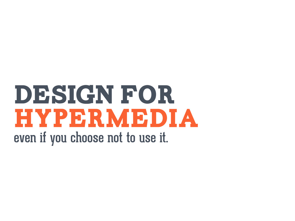 Hypermedia even if you choose not to use it. DE...