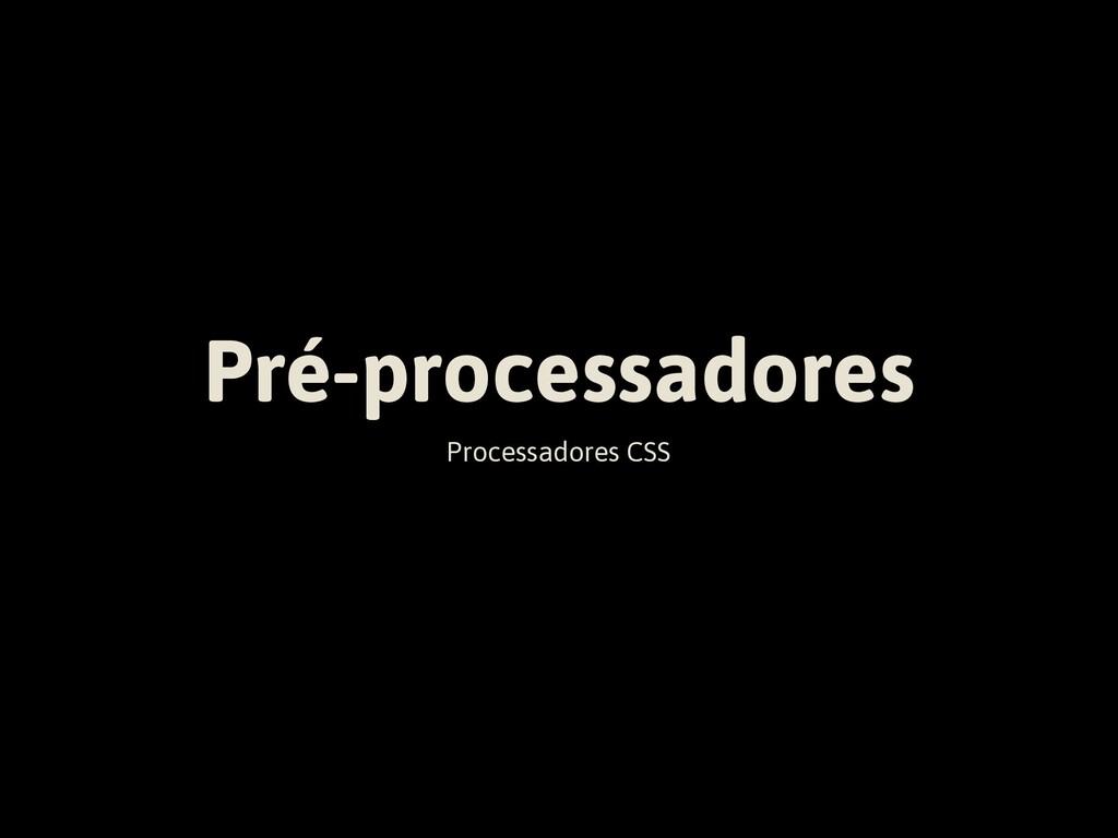 Pré-processadores Processadores CSS
