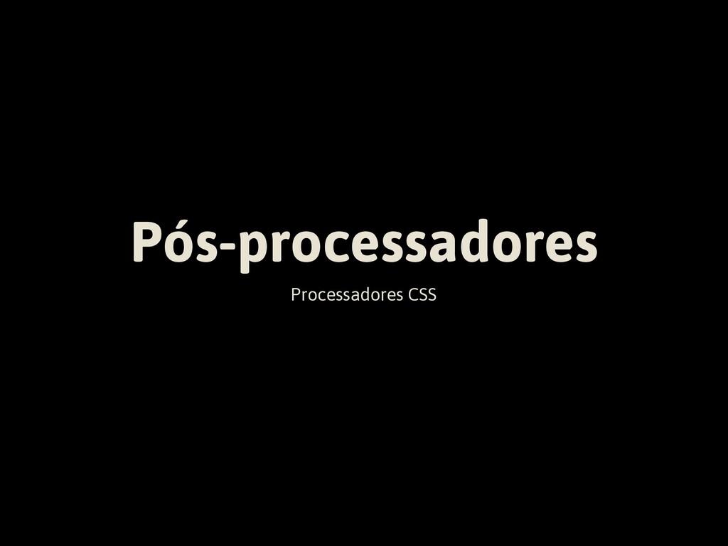 Pós-processadores Processadores CSS