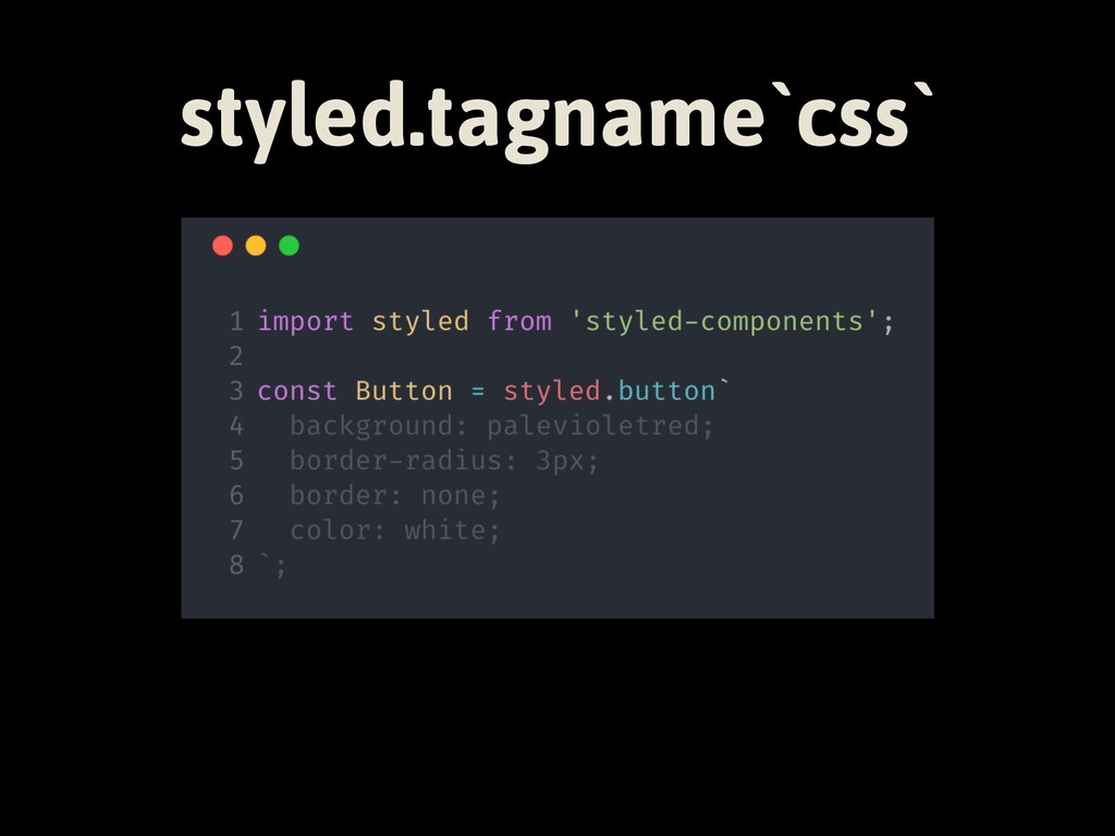 styled.tagname`css`