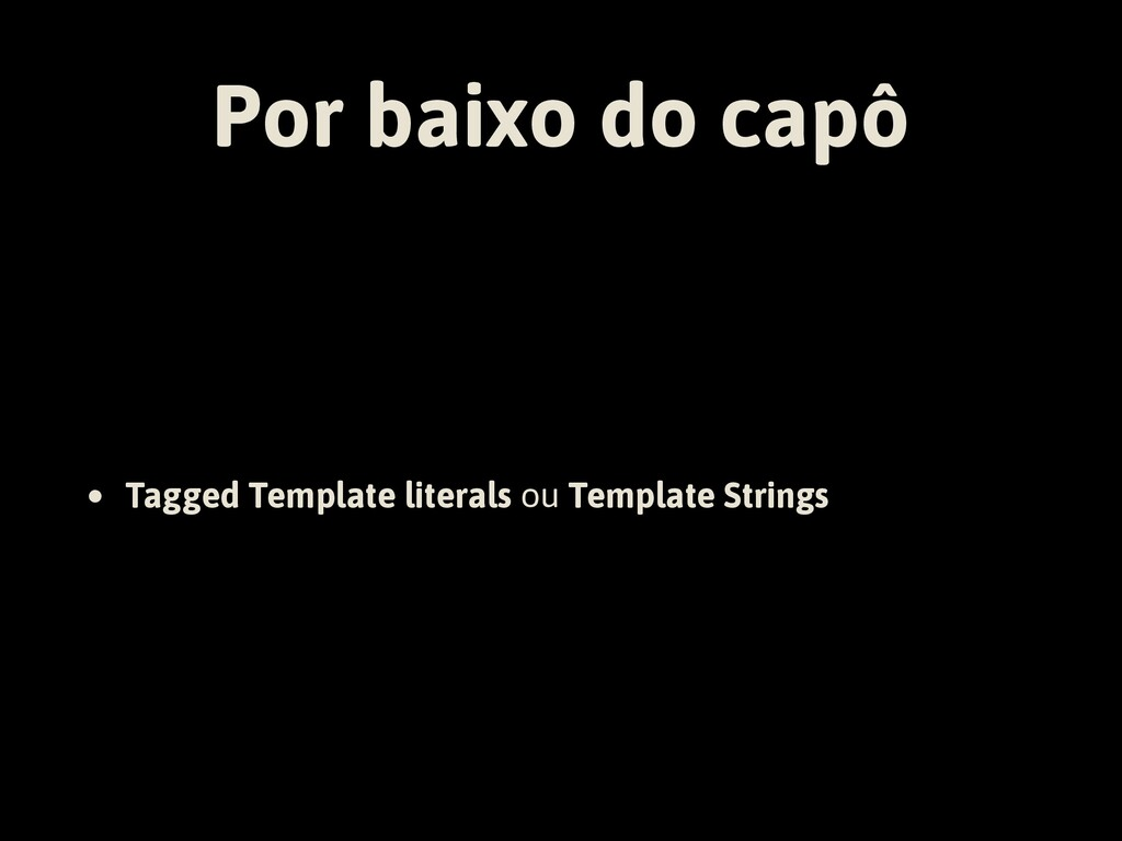 Por baixo do capô • Tagged Template literals ou...