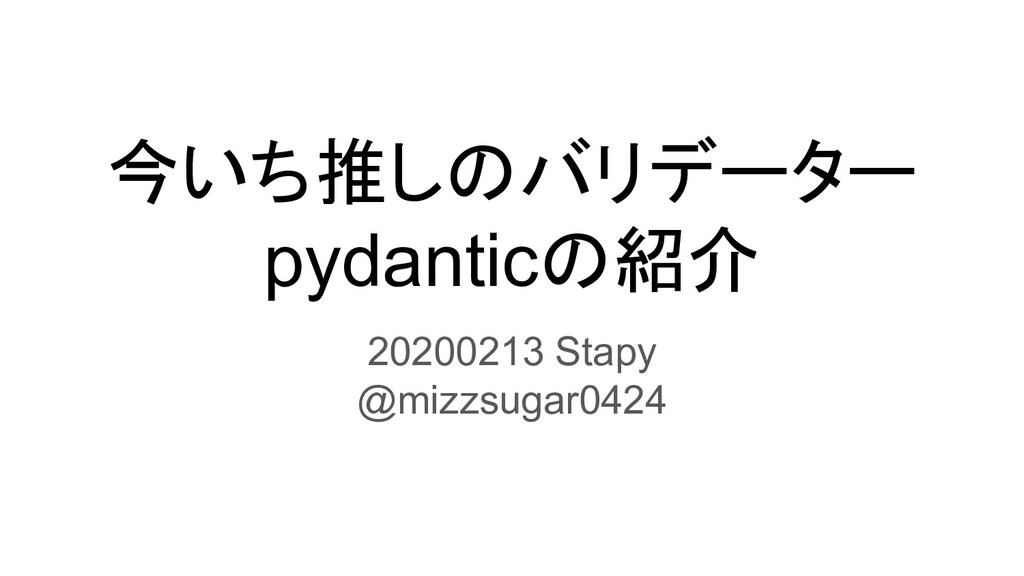 今いち推しのバリデーター pydanticの紹介 20200213 Stapy @mizzsu...