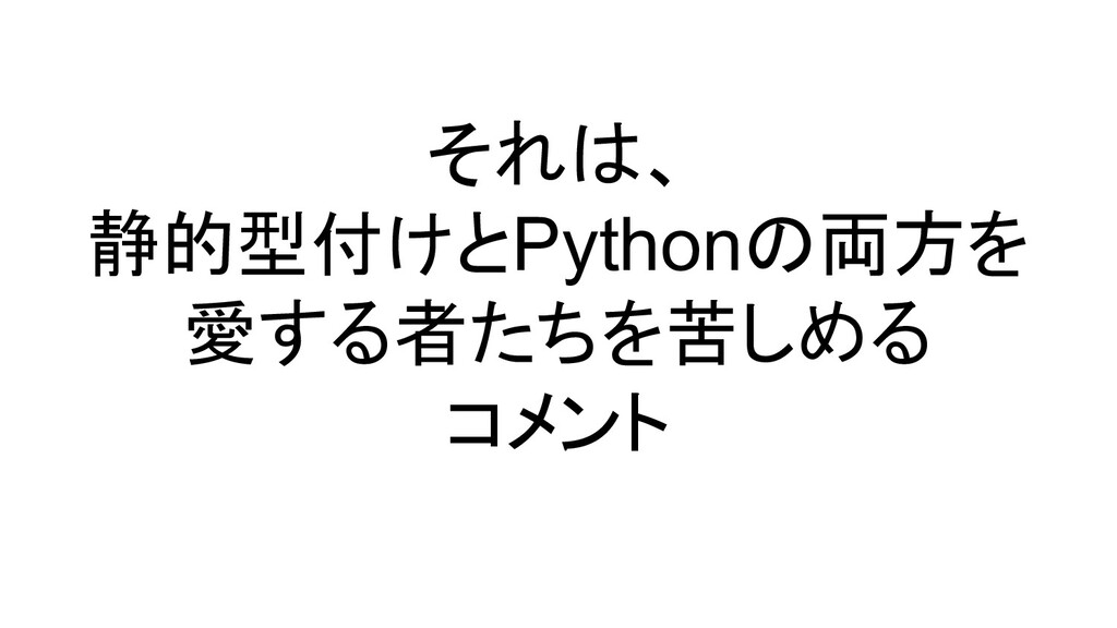 それは、 静的型付けとPythonの両方を 愛する者たちを苦しめる コメント