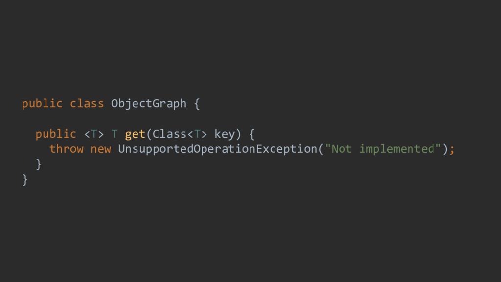 public class ObjectGraph { public <T> T get(Cla...