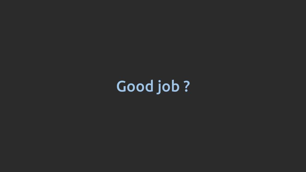 Good job ?