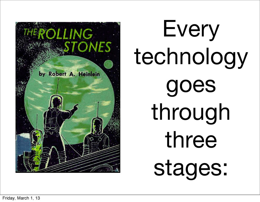 Every technology goes through three stages: Fri...