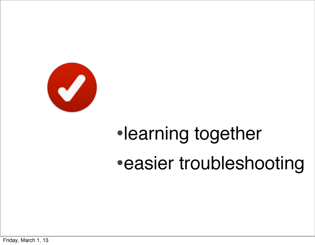 •learning together •easier troubleshooting Frid...