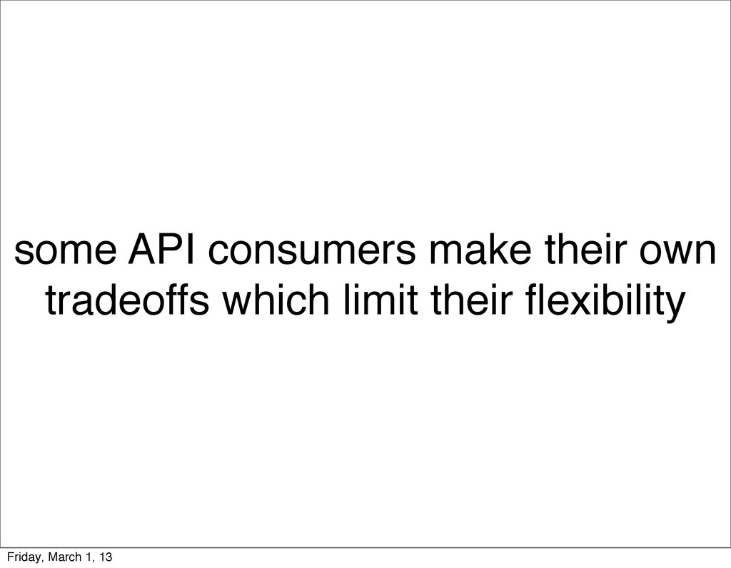 some API consumers make their own tradeoffs whi...