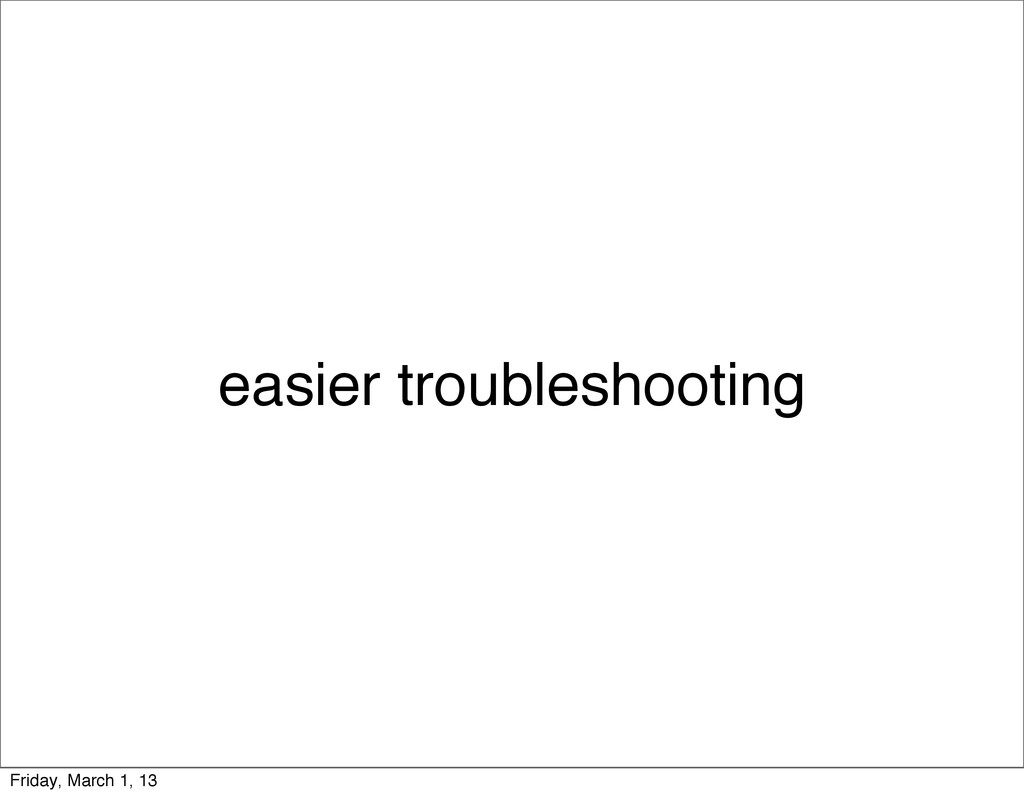 easier troubleshooting Friday, March 1, 13