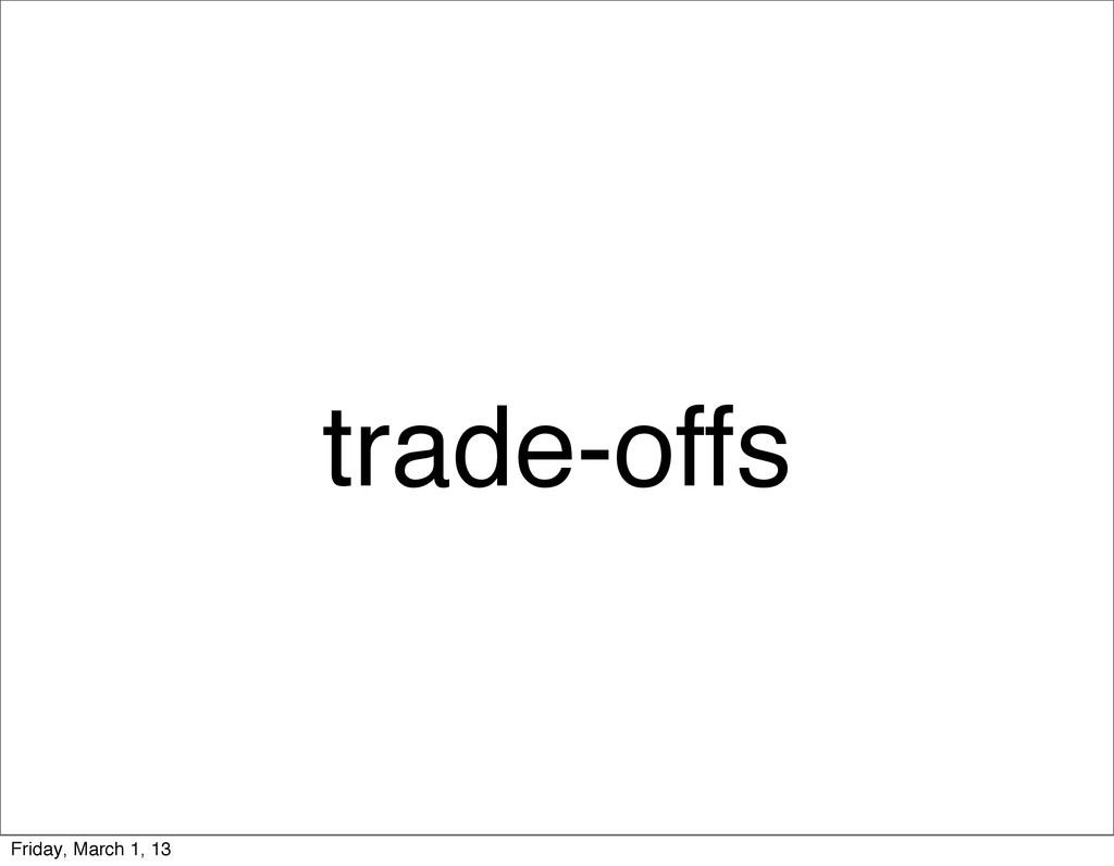 trade-offs Friday, March 1, 13