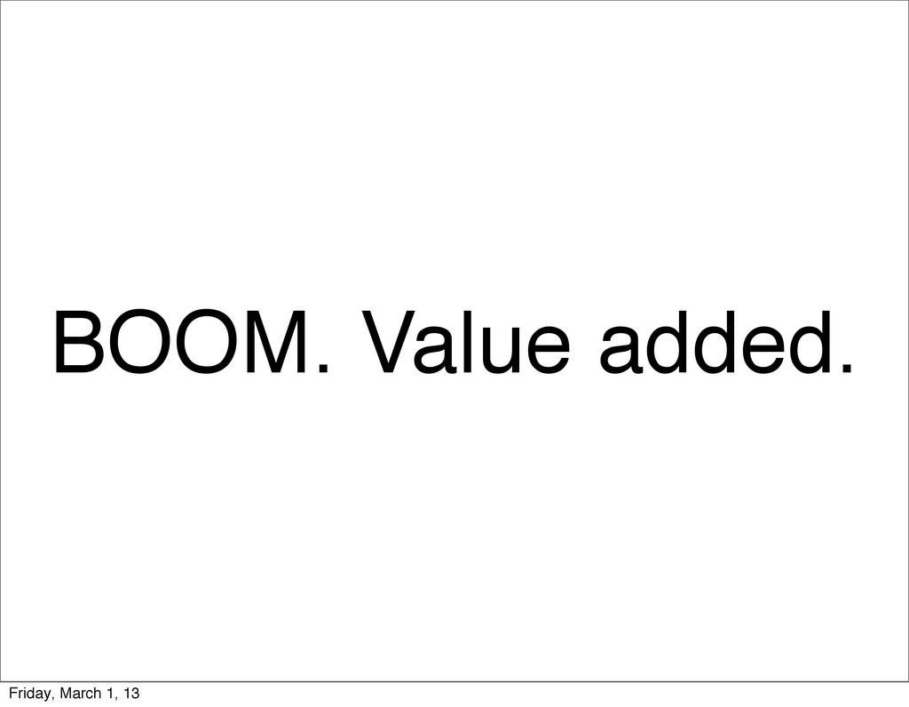 BOOM. Value added. Friday, March 1, 13