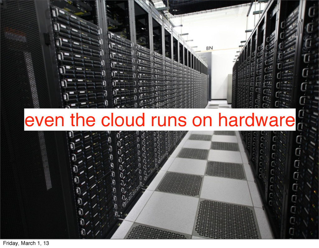 even the cloud runs on hardware Friday, March 1...