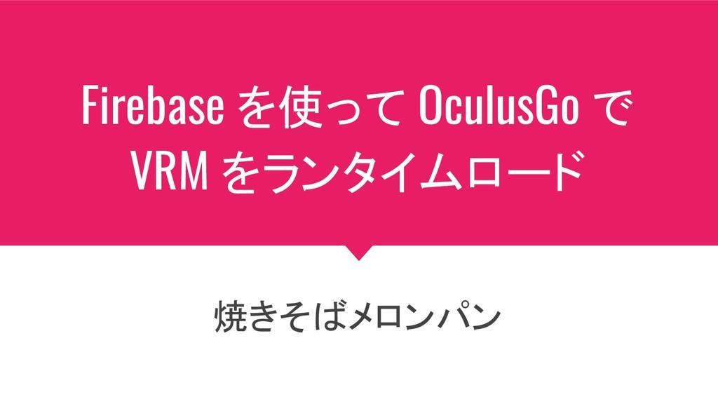 Firebase を使って OculusGo で VRM をランタイムロード 焼きそばメロンパン