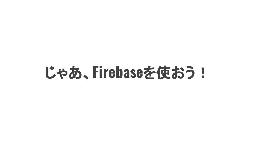 じゃあ、Firebaseを使おう!