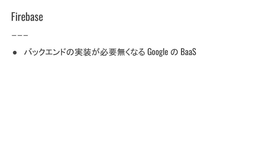 Firebase ● バックエンドの実装が必要無くなる Google の BaaS