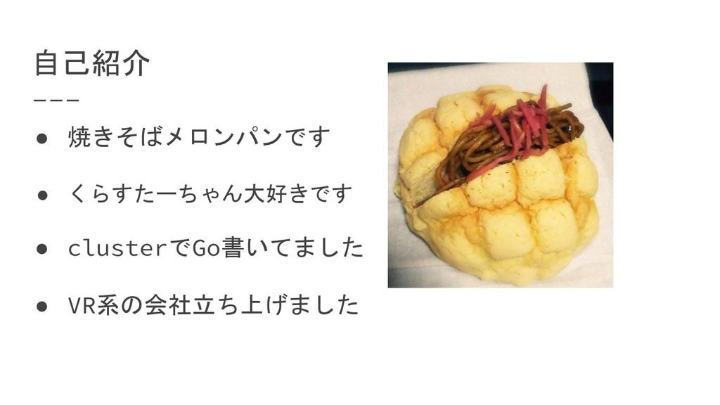 自己紹介 ● 焼きそばメロンパンです ● くらすたーちゃん大好きです ● clusterでGo...