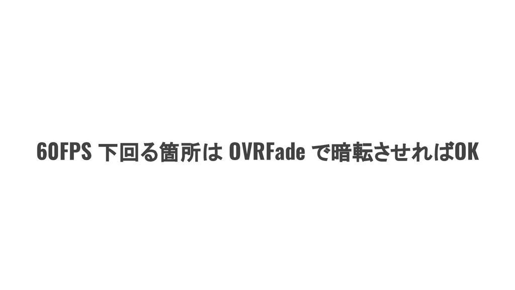 60FPS 下回る箇所は OVRFade で暗転させればOK