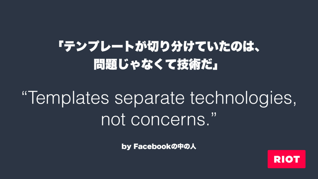 """""""Templates separate technologies, not concerns...."""
