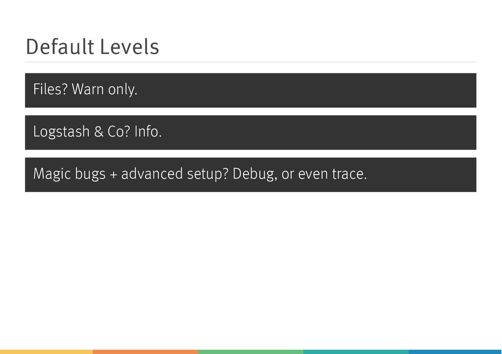 Default Levels Files? Warn only. Logstash & Co?...