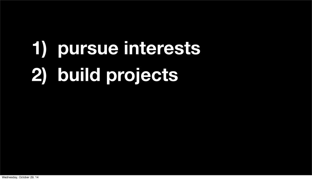 1) pursue interests 2) build projects 3) ???? 4...